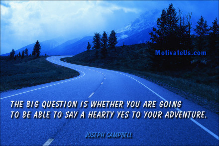 A motivational picture of long winding road with the quote: The big question is whether you are going to be able to say a hearty yes to your adventure. By: Joseph Campbell
