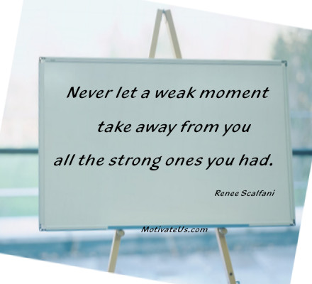 An inspirational picture of an easel with the quote: Never let a weak moment take away from you all the strong ones you had. By: Renee Scalfani