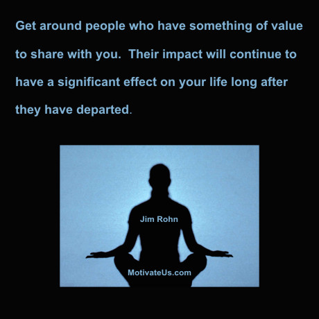 An inspiritional picture of person meditating with the quote: Get around people who have something of value to share with you. Their impact will continue to have a significant effect on your life long after they have departed. By: Jim Rohn