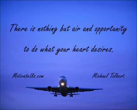 A motivational picture of plane taking off with the quote: There is nothing but air and opportunity to do what your heart desires. By: Michael Tolbert