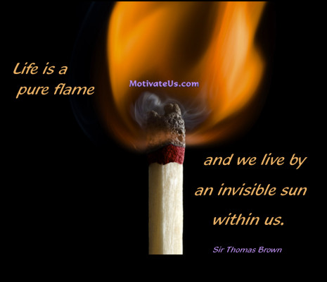 An inspirational picture of match stick with the quote: Life is a pure flame, and we live by an invisible sun within us. By: Sir Thomas Brown