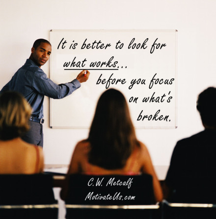 A motivational picture of whiteboard in meeting with the quote: It is better to look for what works before you focus on what's broken. By: C.W. Metcalf