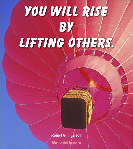 An inspirational picture of hot air balloon with the quote: You will rise by lifting others. By: Robert G. Ingersoll