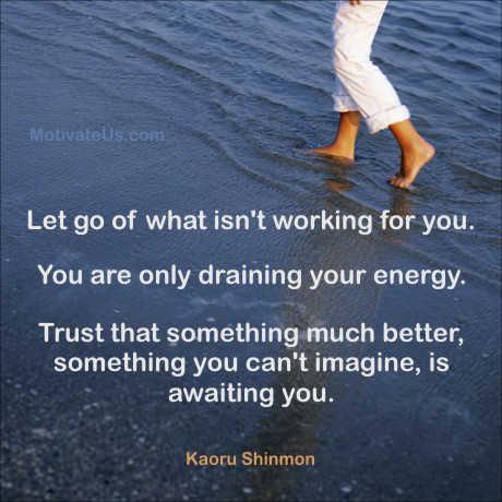 An inspirational picture of walking on a beach with the quote: Let go of what isn't working for you. You are only draining your energy. Trust that something much better, something you can't imagine, is awaiting you. By: Kaoru Shinmon