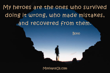 A motivational picture of man looking out of cave with the quote: My heroes are the ones who survived doing it wrong, who made mistakes, and recovered from them. By: Bono