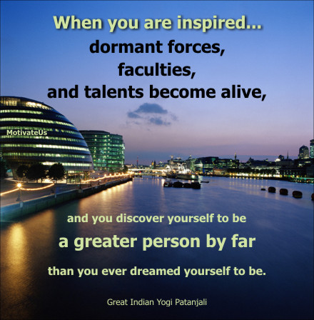 An inspirational picture of river setting with the quote: When you are inspired …....dormant forces, faculties, and talents become alive, and you discover yourself to be a greater person by far than you ever dreamed yourself to be. By: Great Indian Yogi Patanjali