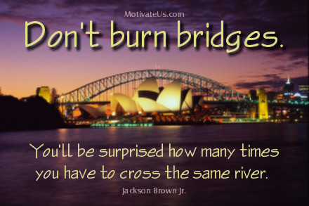 A motivational picture of bridge on water with the quote: Don't burn bridges.  You'll be surprised how many times you have to cross the same river. By: Jackson Brown Jr.