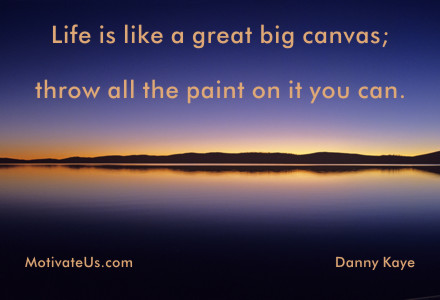 A motivational picture of water reflection with the quote: Life is like a great big canvas; throw all the paint on it you can. By: Danny Kaye