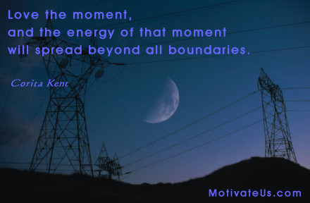 A motivational picture of twilight moon and power lines with the quote: Love the moment, and the energy of that moment will spread beyond all boundaries. By: Corita Kent