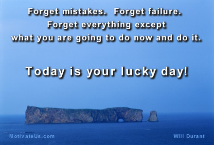 A motivational picture of rocks by themselves with the quote: Forget mistakes.  Forget failure.  Forget everything except what you are going to do now and do it.  Today is your lucky day. By: Will Durant