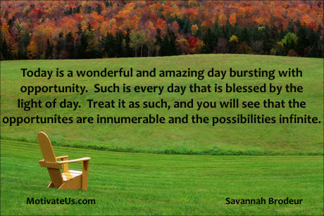 An inspirational picture of lawnchair in a field with the quote: Today is a wonderful and amazing day bursting with opportunity. Such is every day that is blessed by the light of day. Treat is as such, and you will see that the opportunities are innumerable and possibilities infinite. By: Savannah Brodeur