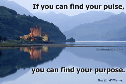 A motivational picture of water reflection with the quote: If you can find your pulse, you can find your purpose. By: Bill E. Williams