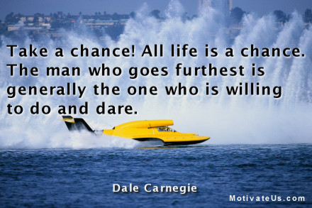 A motivational picture of hydroplane with the quote: Take a chance!  All life is a chance.  The man who goes furthest is generally the one who is willing to do and dare. By: Dale Carnegie