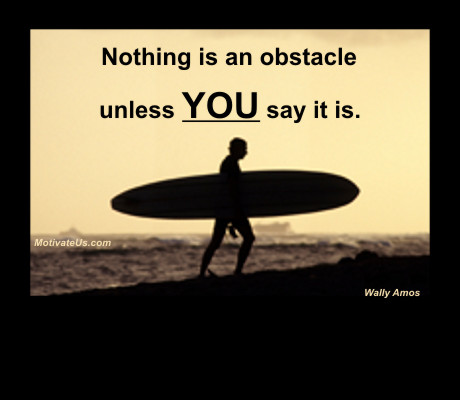 An inspirational picture of man on beach with surfboard with the quote: Nothing is an obstacle unless you say it is. By: Wally Amos