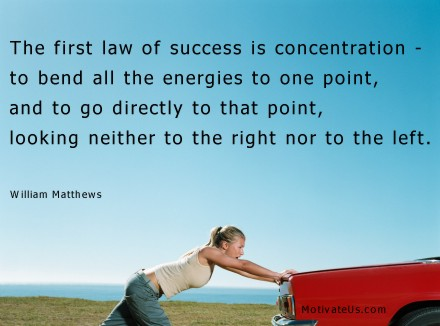 A motivational picture of girl pushing car with the quote: The first law of success is concentration - to bend all the energies to one point, and to go directly to that point, looking neither to the right nor to the left. By: William Matthews