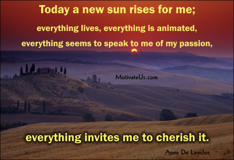 An inspiritional picture of sunrise with the quote: Today a new sun rises for me; everything lives, everything is animated, everything seems to speak to me of my passion, everything invites me to cherish it. By: Anne De Lenclos