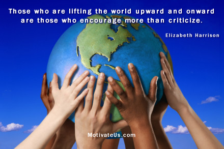 A motivational picture of hands holding the world with the quote: Those who are lifting the world upward and onward are those who encourage more than criticize. By: Elizabeth Harrison