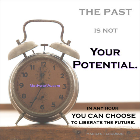 An inspiritional picture of old style alarm clock with the quote: The past is not your potential. In any hour you can choose to liberate the future. By: Marilyn Ferguson