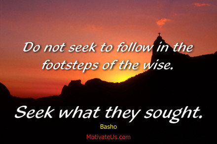 A motivational picture of sunset over mountain with the quote: Do not seek to follow in the footsteps of the wise. Seek what they sought. By: Basho